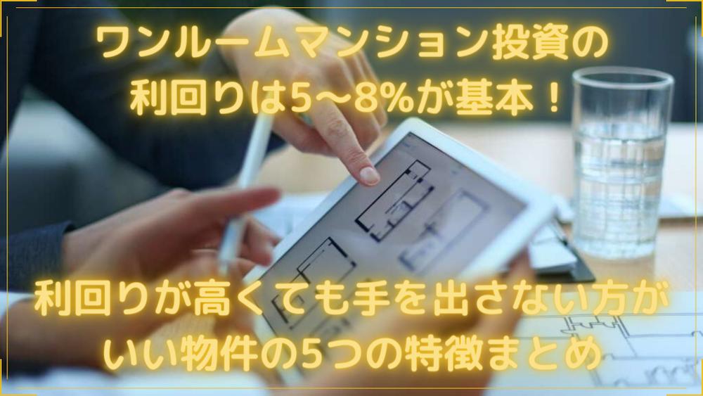 ワンルームマンション投資の利回りは5~8%が基本!利回りが高くても手を出さない方がいい物件の5つの特徴まとめ