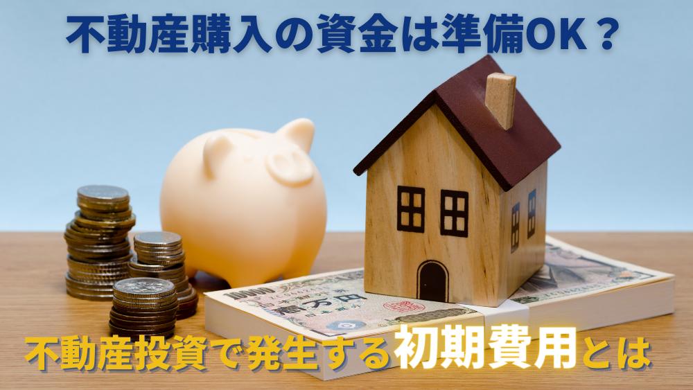 不動産購入の資金は準備OK?不動産投資で発生する初期費用とは